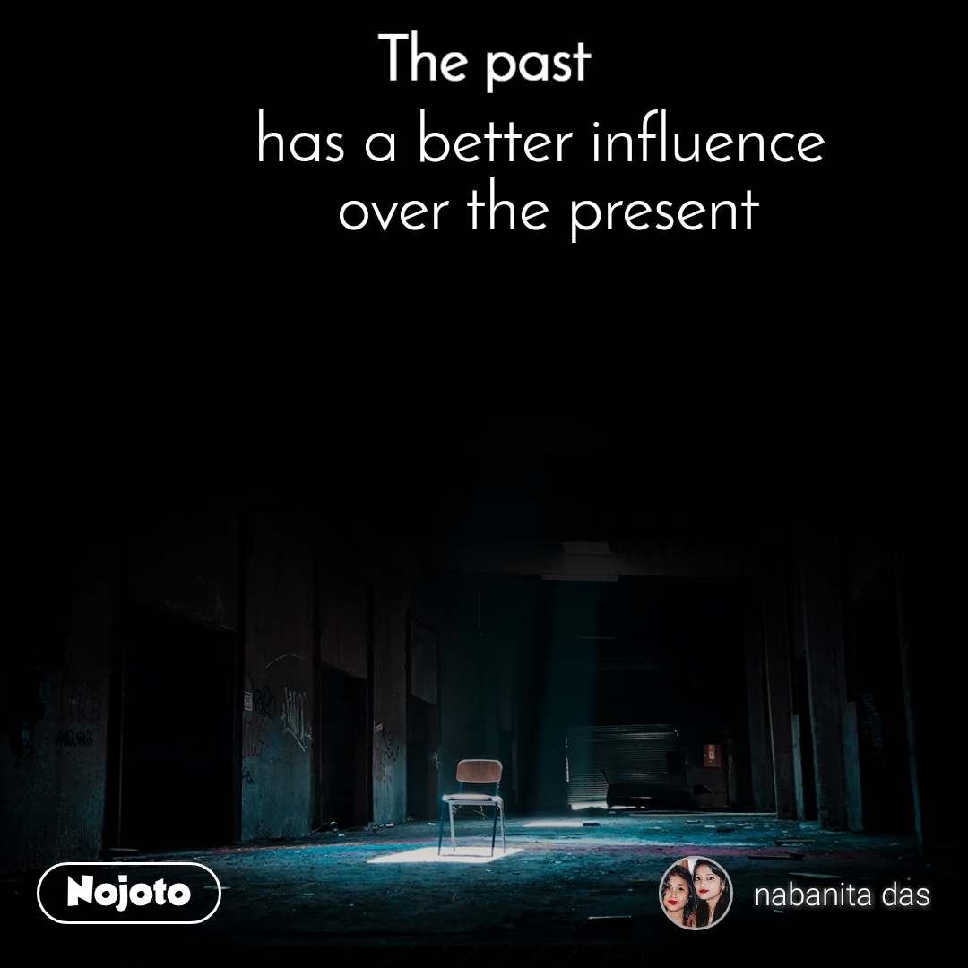 The past has a better influence  over the present