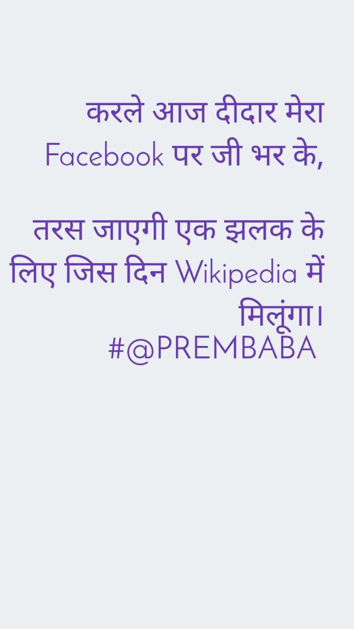 करले आज दीदार मेरा Facebook पर जी भर के,  तरस जाएगी एक झलक के लिए जिस दिन Wikipedia में मिलूंगा। #@PREMBABA