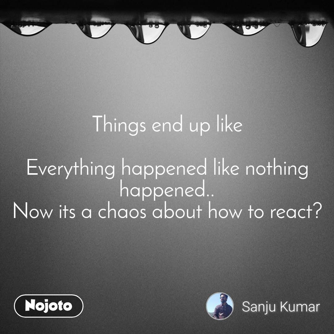 Things end up like  Everything happened like nothing happened.. Now its a chaos about how to react?