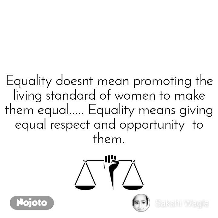 Equality doesnt mean promoting the living standard of women to make them equal..... Equality means giving equal respect and opportunity  to them.