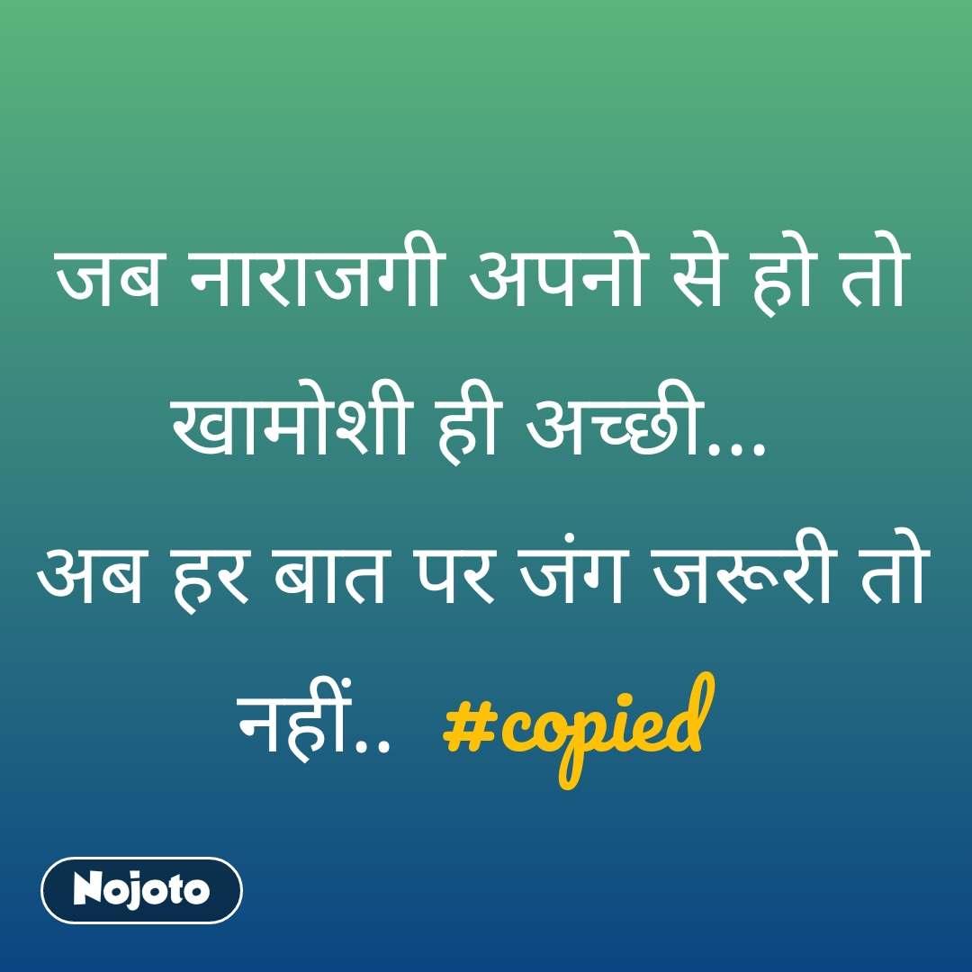 जब नाराजगी अपनो से हो तो खामोशी ही अच्छी...  अब हर बात पर जंग जरूरी तो नहीं..  #copied