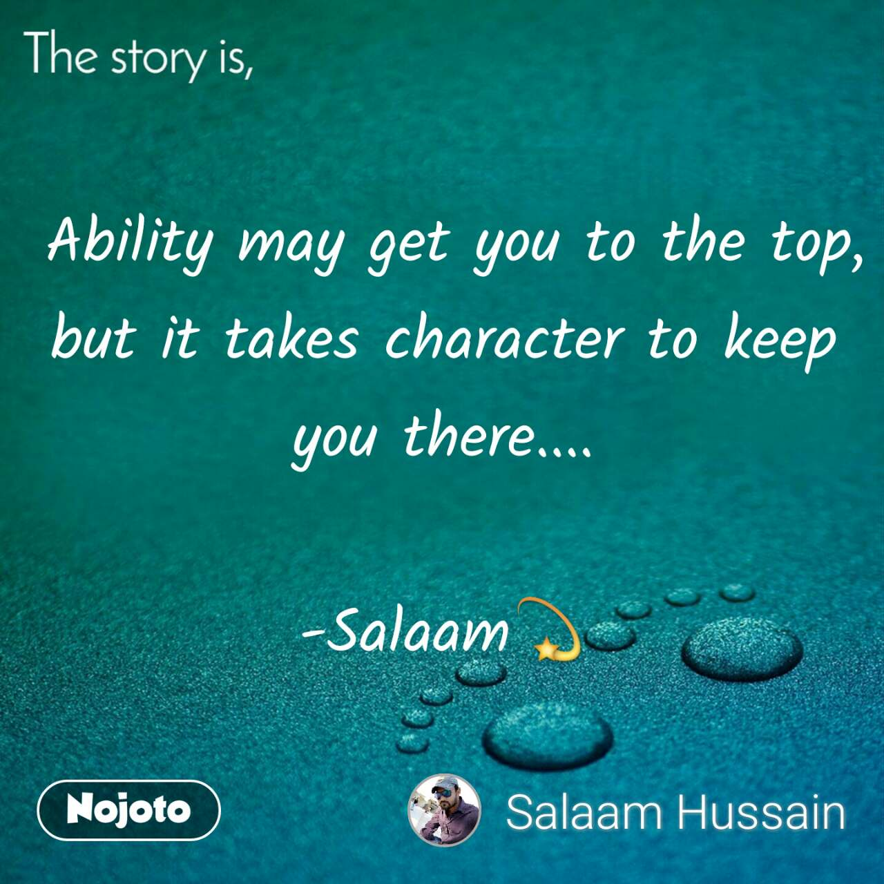 The story is,  Ability may get you to the top, but it takes character to keep you there....  -Salaam💫