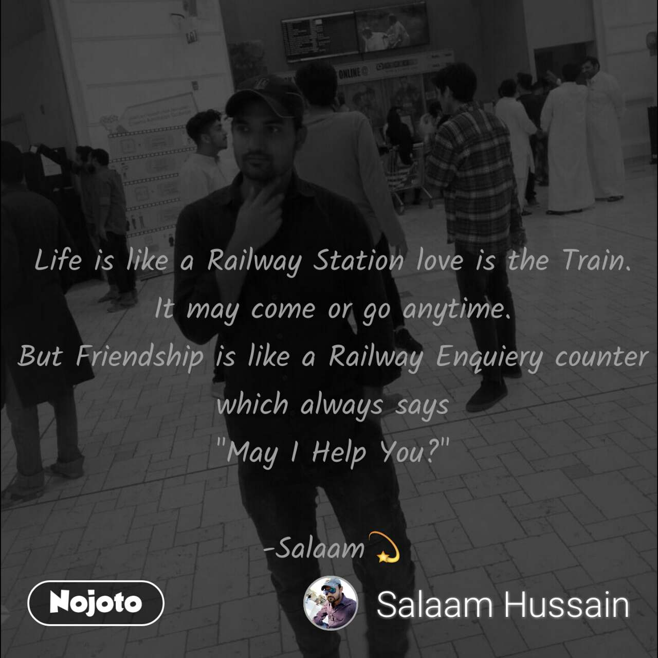"Life is like a Railway Station love is the Train. It may come or go anytime. But Friendship is like a Railway Enquiery counter which always says ""May I Help You?""  -Salaam💫"