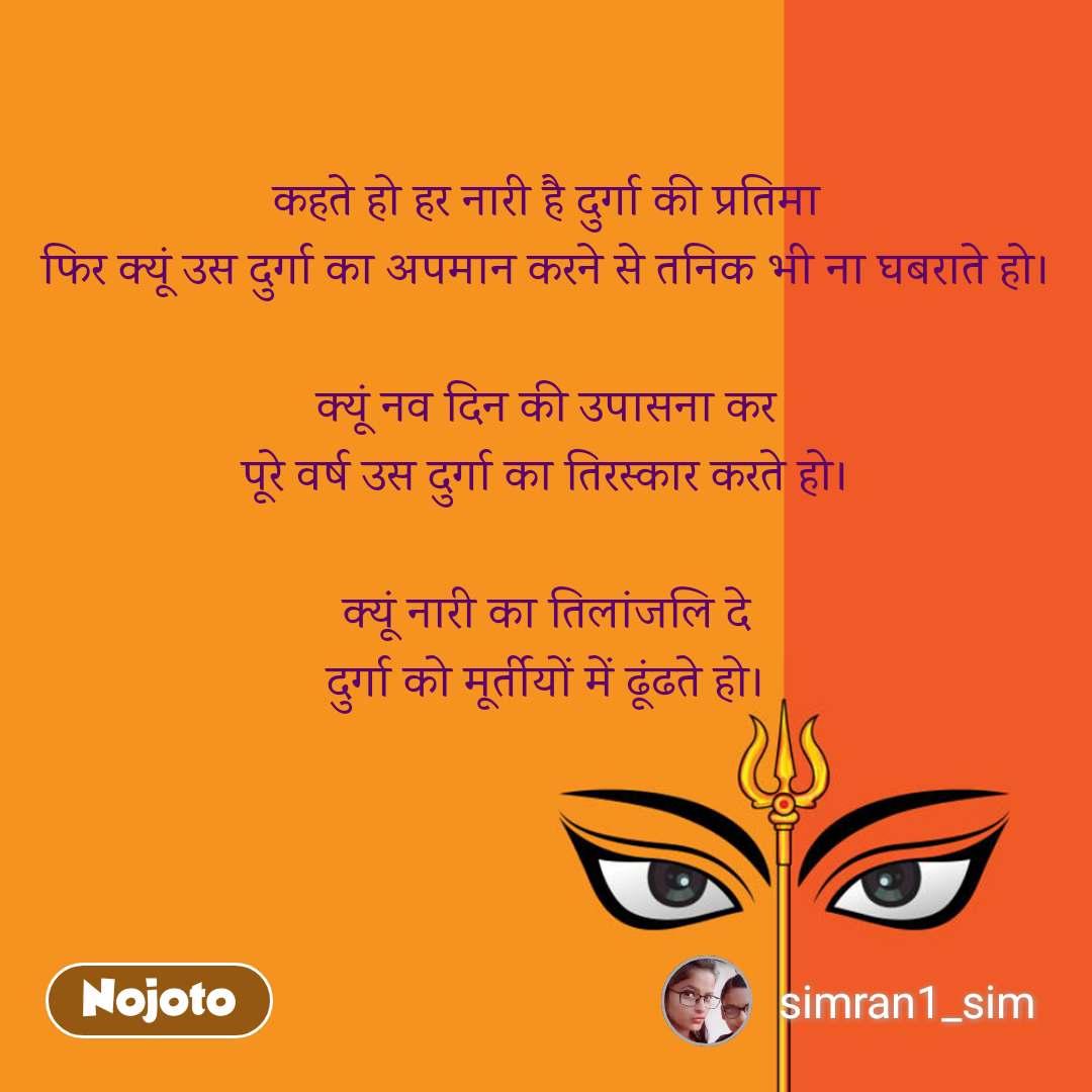 कहते हो हर नारी है दुर्गा की प्रतिमा फिर क्यूं उस दुर्गा का अपमान करने से तनिक भी ना घबराते हो।  क्यूं नव दिन की उपासना कर पूरे वर्ष उस दुर्गा का तिरस्कार करते हो।  क्यूं नारी का तिलांजलि दे दुर्गा को मूर्तीयों में ढूंढते हो।
