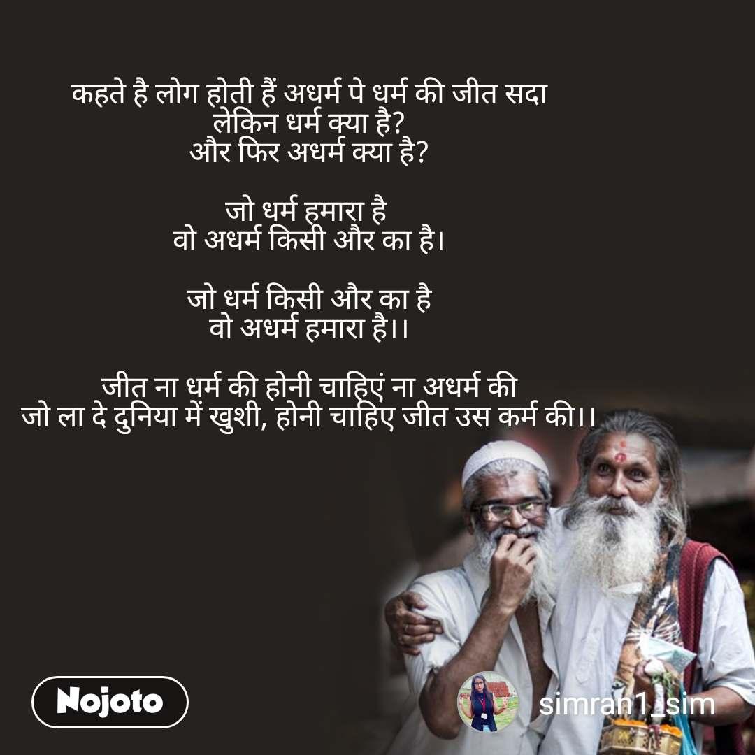 कहते है लोग होती हैं अधर्म पे धर्म की जीत सदा लेकिन धर्म क्या है? और फिर अधर्म क्या है?  जो धर्म हमारा है  वो अधर्म किसी और का है।  जो धर्म किसी और का है वो अधर्म हमारा है।।  जीत ना धर्म की होनी चाहिएं ना अधर्म की जो ला दे दुनिया में खुशी, होनी चाहिए जीत उस कर्म की।।