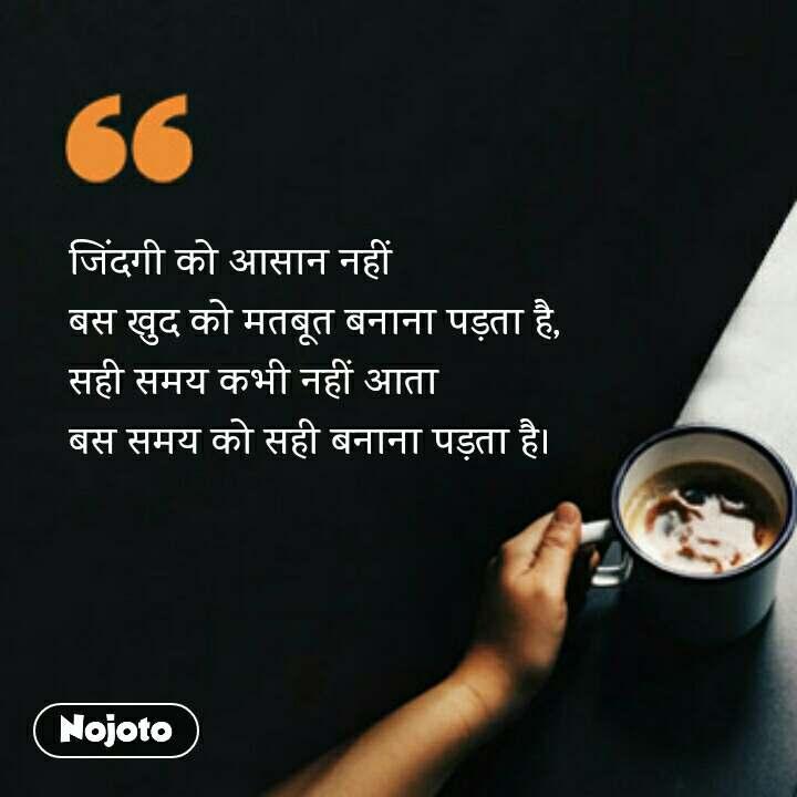 coffee lovers Quotes जिंदगी को आसान नहीं  बस खुद को मतबूत बनाना पड़ता है,  सही समय कभी नहीं आता  बस समय को सही बनाना पड़ता है।