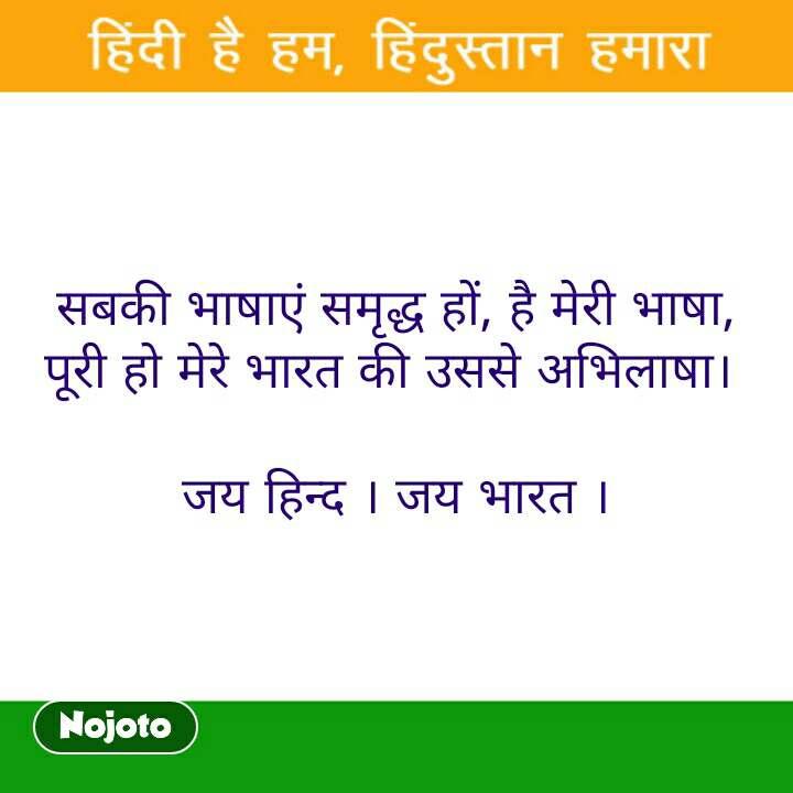 सबकी भाषाएं समृद्ध हों, है मेरी भाषा, पूरी हो मेरे भारत की उससे अभिलाषा।   जय हिन्द । जय भारत ।