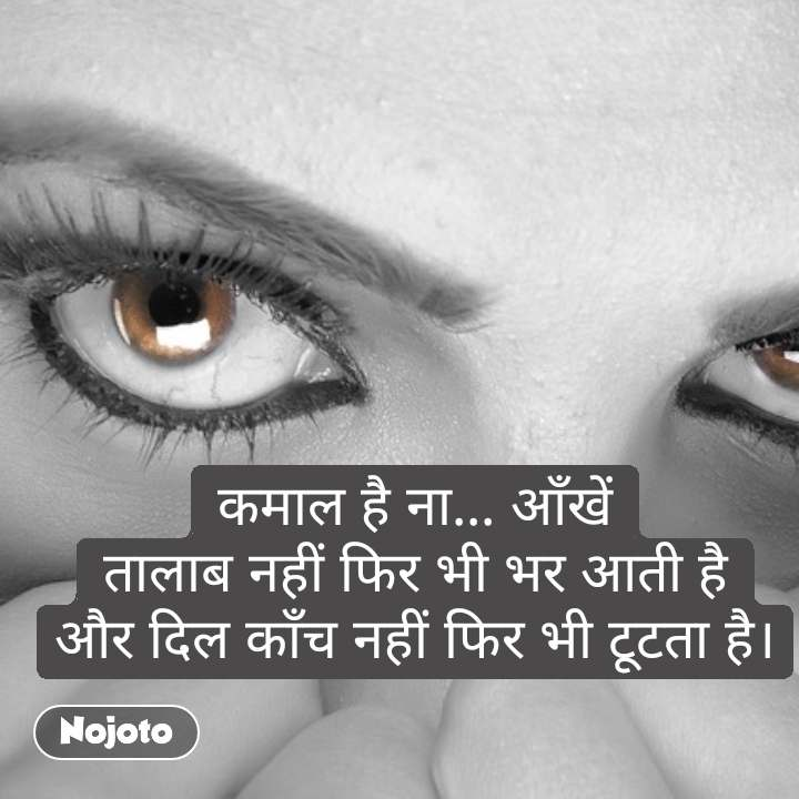 कमाल है ना... आँखें तालाब नहीं फिर भी भर आती है और दिल काँच नहीं फिर भी टूटता है। #NojotoQuote