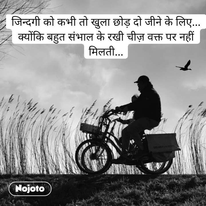 जिन्दगी को कभी तो खुला छोड़ दो जीने के लिए... क्योंकि बहुत संभाल के रखी चीज़ वक्त पर नहीं मिलती...