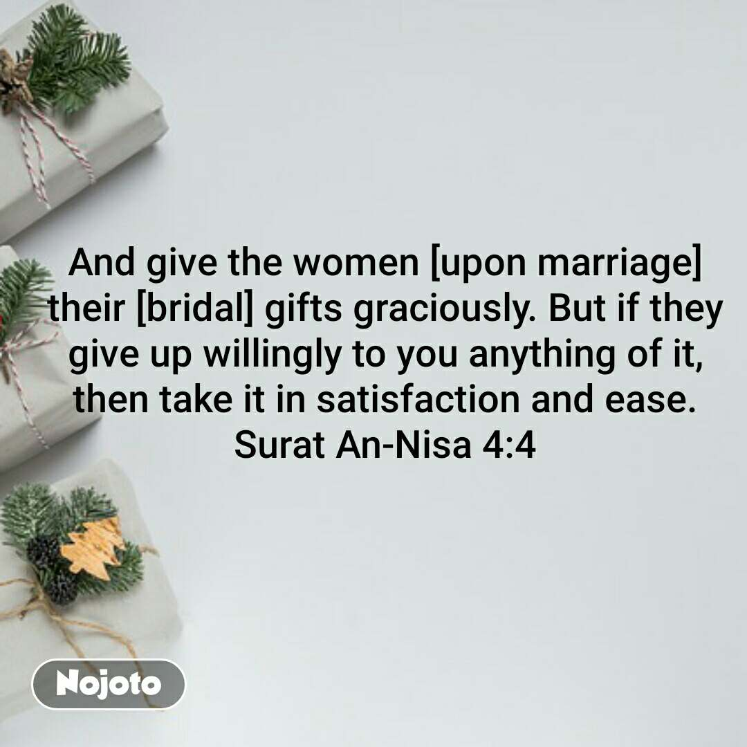 Lover And give the women [upon marriage] their [bridal] gifts graciously. But if they give up willingly to you anything of it, then take it in satisfaction and ease. Surat An-Nisa 4:4