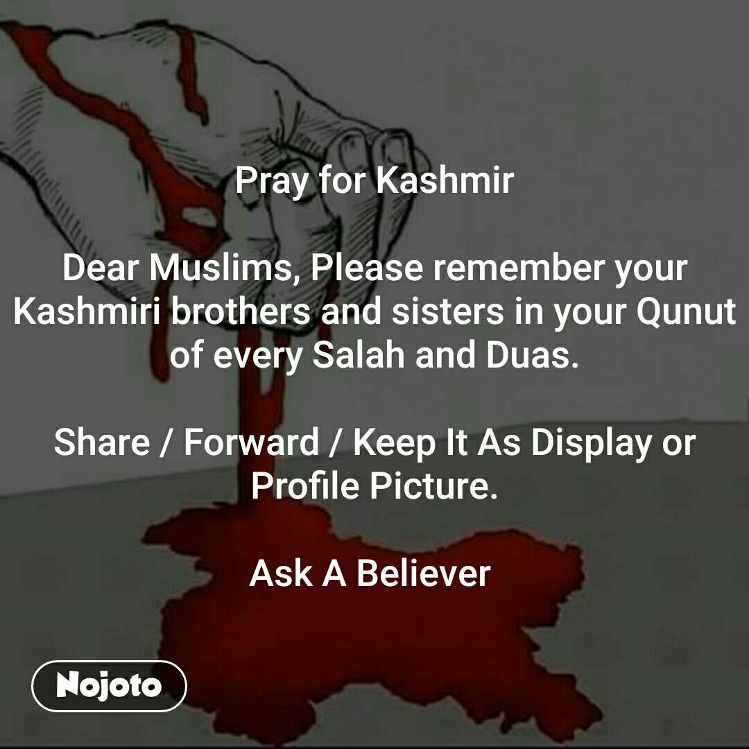 A friend is, Pray for Kashmir  Dear Muslims, Please remember your Kashmiri brothers and sisters in your Qunut of every Salah and Duas.  Share / Forward / Keep It As Display or Profile Picture.  Ask A Believer