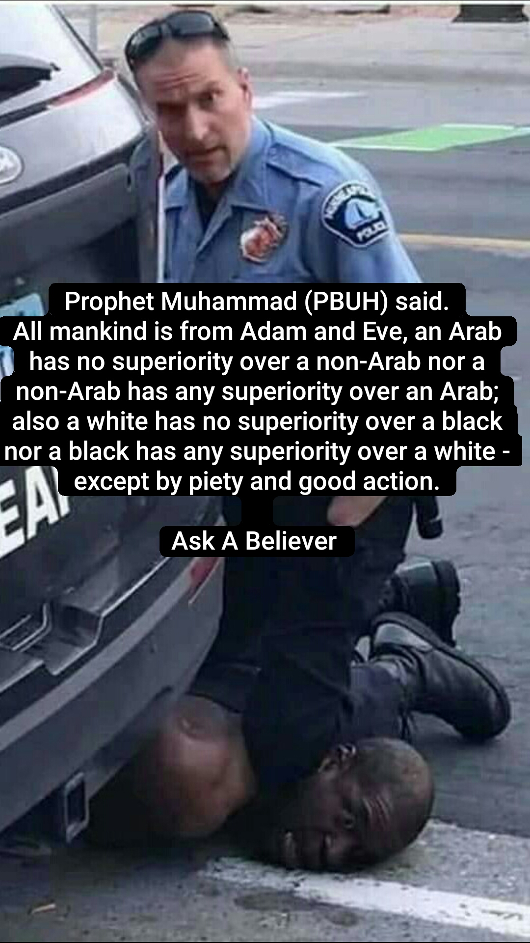 Prophet Muhammad (PBUH) said. All mankind is from Adam and Eve, an Arab has no superiority over a non-Arab nor a non-Arab has any superiority over an Arab; also a white has no superiority over a black nor a black has any superiority over a white - except by piety and good action.  Ask A Believer
