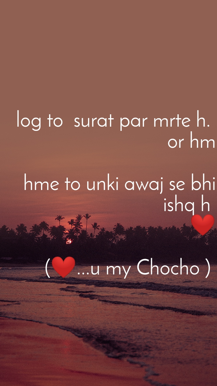 log to  surat par mrte h.  or hm  hme to unki awaj se bhi ishq h  ❤  (❤...u my Chocho )
