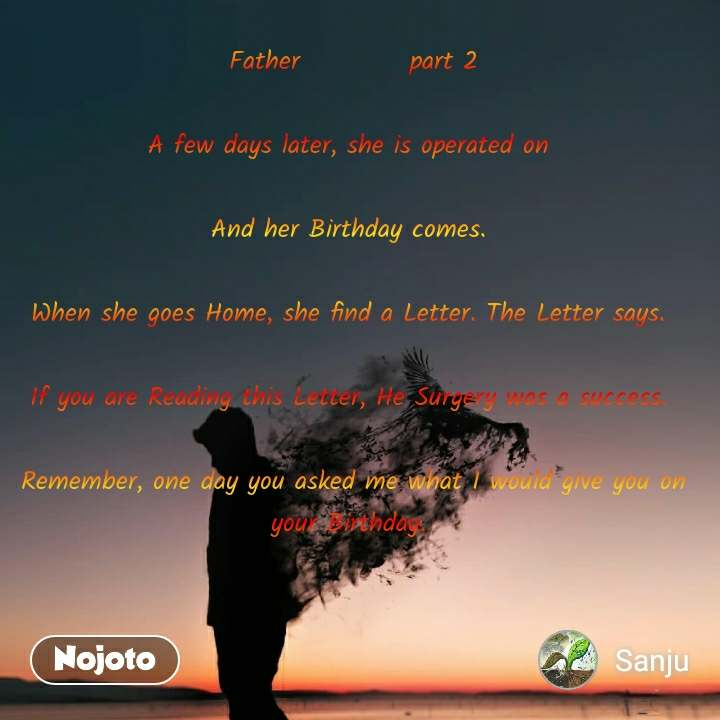 Father           part 2  A few days later, she is operated on   And her Birthday comes.   When she goes Home, she find a Letter. The Letter says.   If you are Reading this Letter, He Surgery was a success.   Remember, one day you asked me what I would give you on your Birthday.
