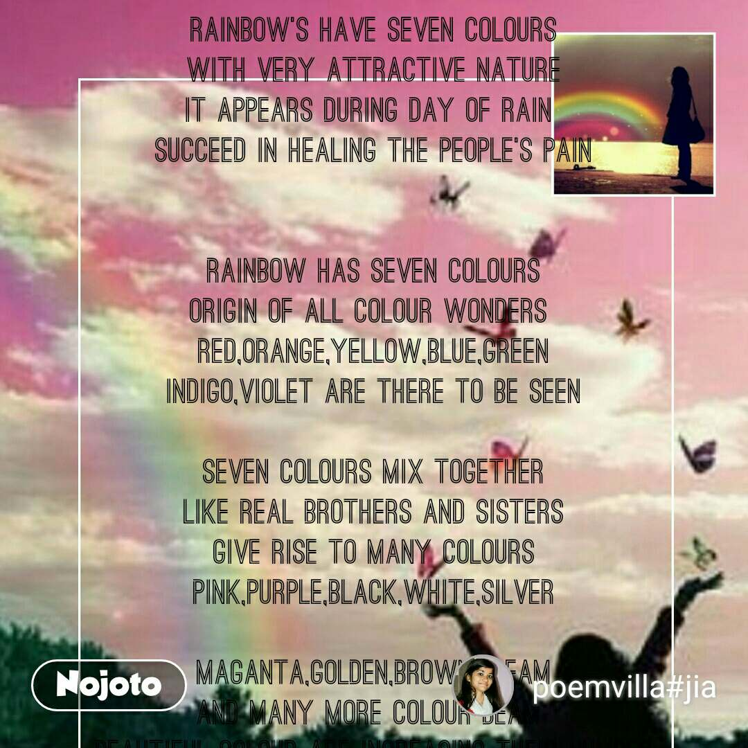 Rainbow's have seven colours With very attractive nature It appears during day of rain  succeed in healing the people's pain   Rainbow has seven colours Origin of all colour wonders  Red,orange,yellow,blue,green Indigo,violet are there to be seen  Seven colours mix together Like real brothers and sisters Give rise to many colours Pink,purple,black,white,silver  Maganta,golden,brown,cream And many more colour beam  Beautiful colour are increasing their number By living together as family member  Rainbow is best  example Which depict that temple Church,gurudwara and mosque are all the same house  People of all religions together Look like rainbow's seven colour  Colours are in diverse nature  Like people of different culture   Yet they live together  Like brother and sister And increasing their power By making numerous colour tower  Rainbow gives a message  To be united always Unity is the strongest power It can break all the hurdles as Big as tower