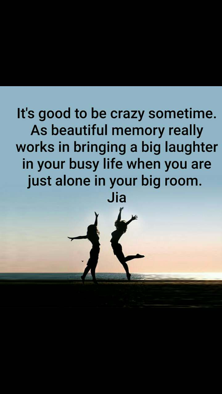 It's good to be crazy sometime. As beautiful memory really works in bringing a big laughter in your busy life when you are just alone in your big room.  Jia