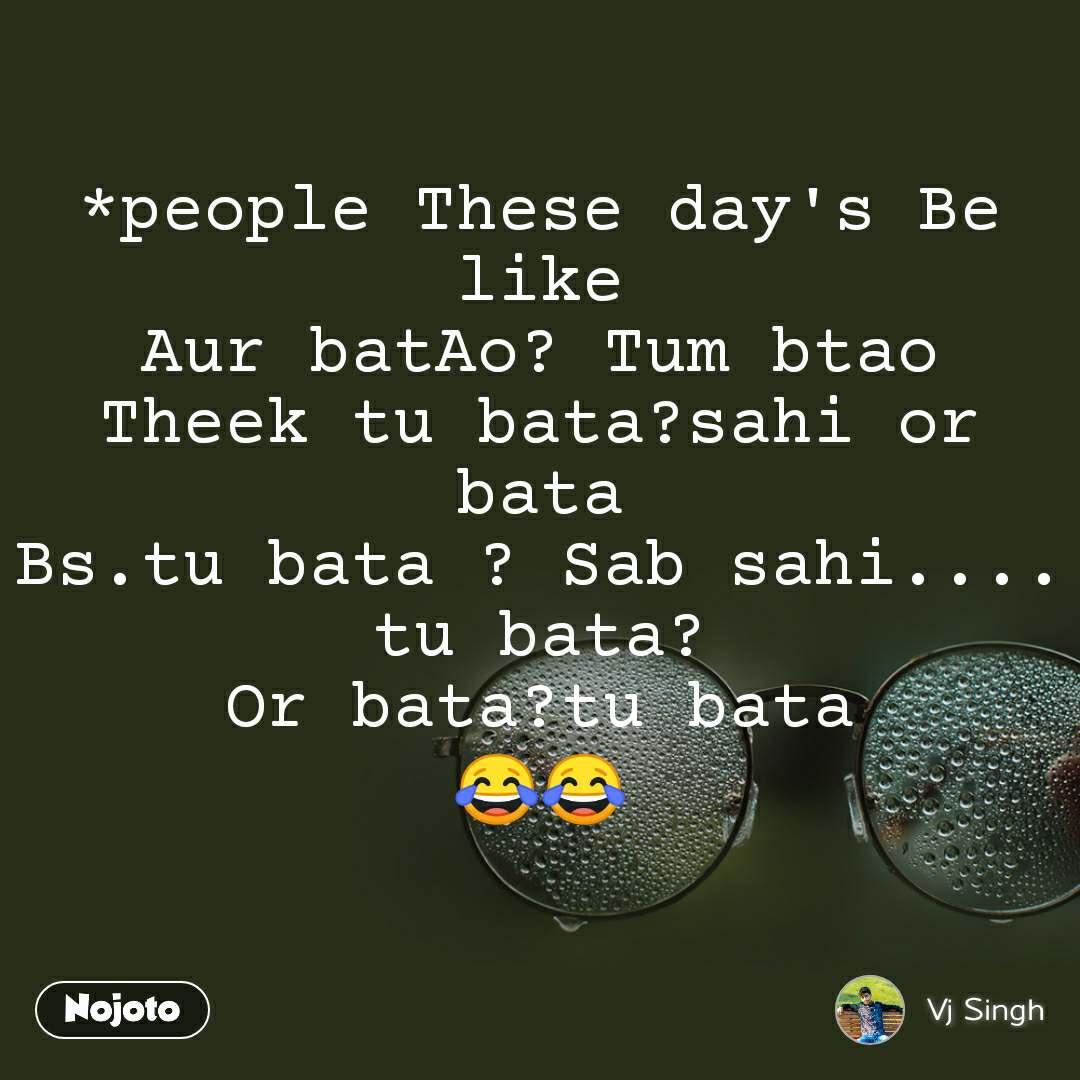 *people These day's Be like Aur batAo? Tum btao Theek tu bata?sahi or bata Bs.tu bata ? Sab sahi.... tu bata? Or bata?tu bata 😂😂
