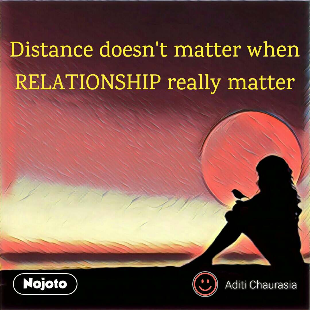 Sad and alone quotes  Distance doesn't matter when RELATIONSHIP really matter