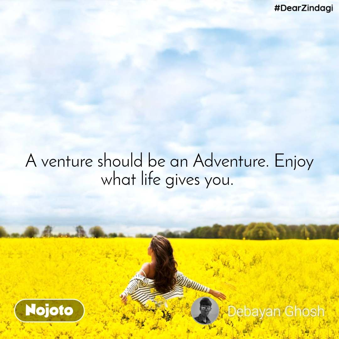 #DearZindagi A venture should be an Adventure. Enjoy what life gives you.