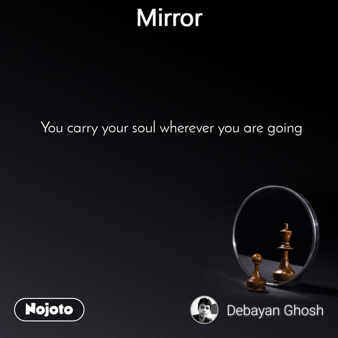 Mirror You carry your soul wherever you are going