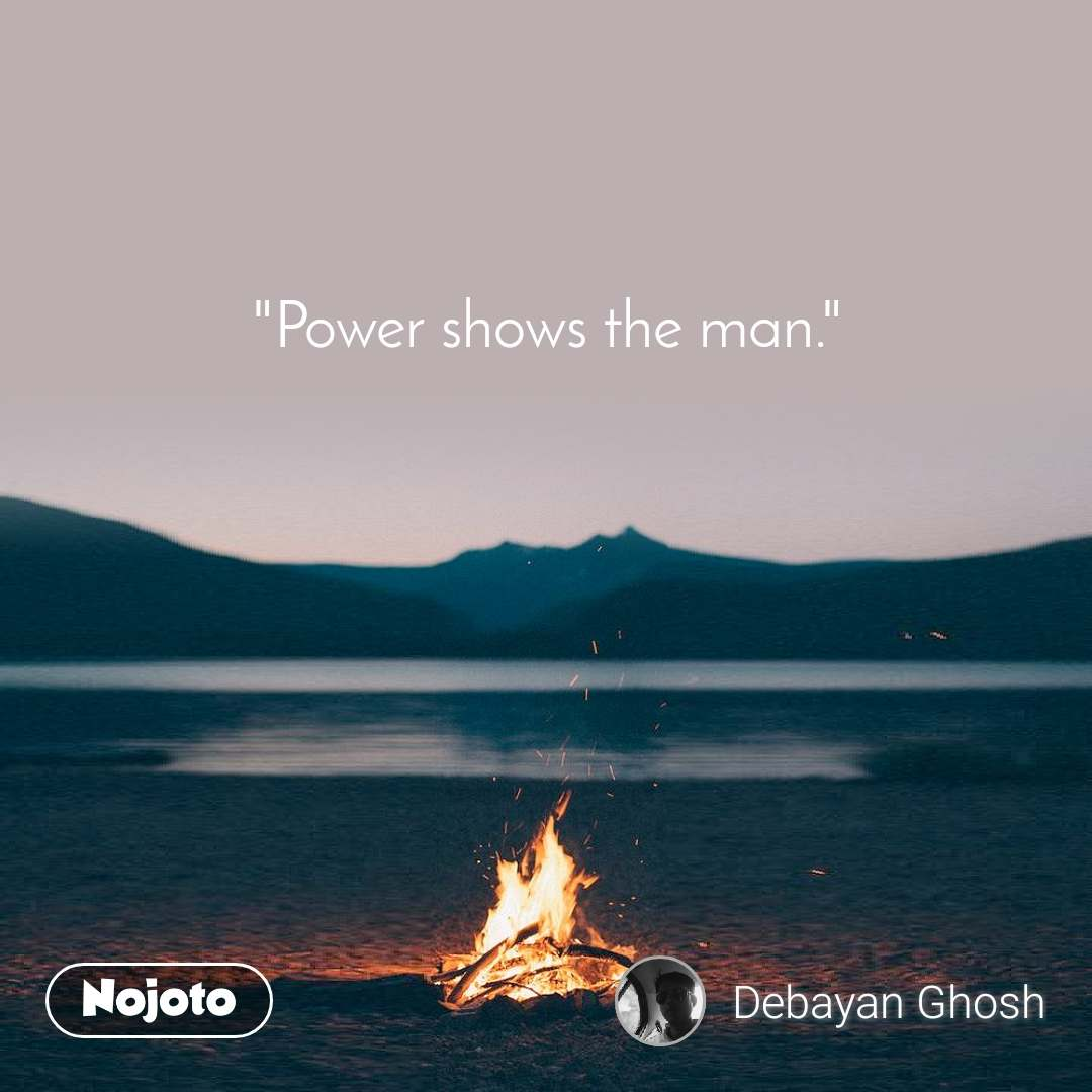"""""""Power shows the man."""""""