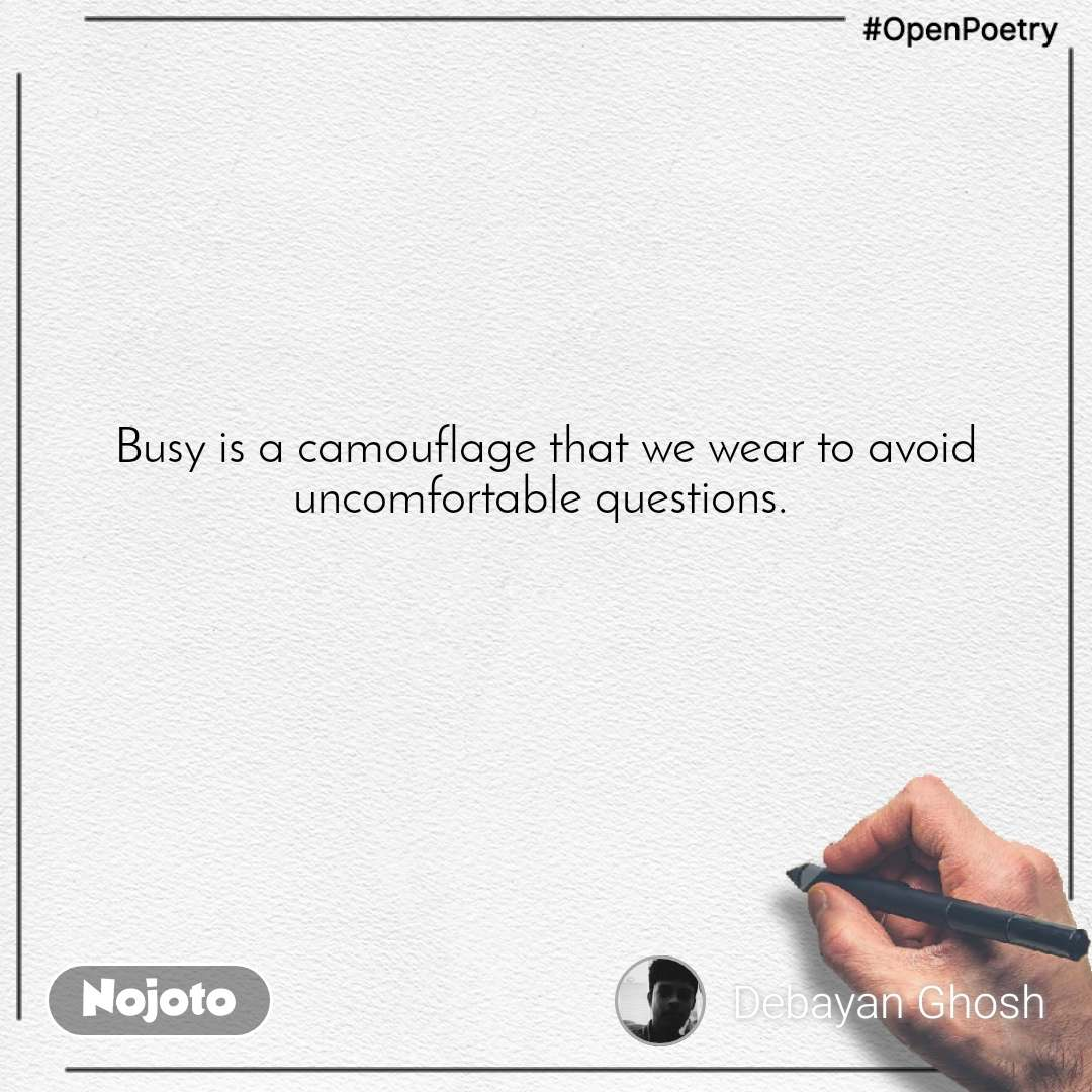#OpenPoetry Busy is a camouflage that we wear to avoid uncomfortable questions.