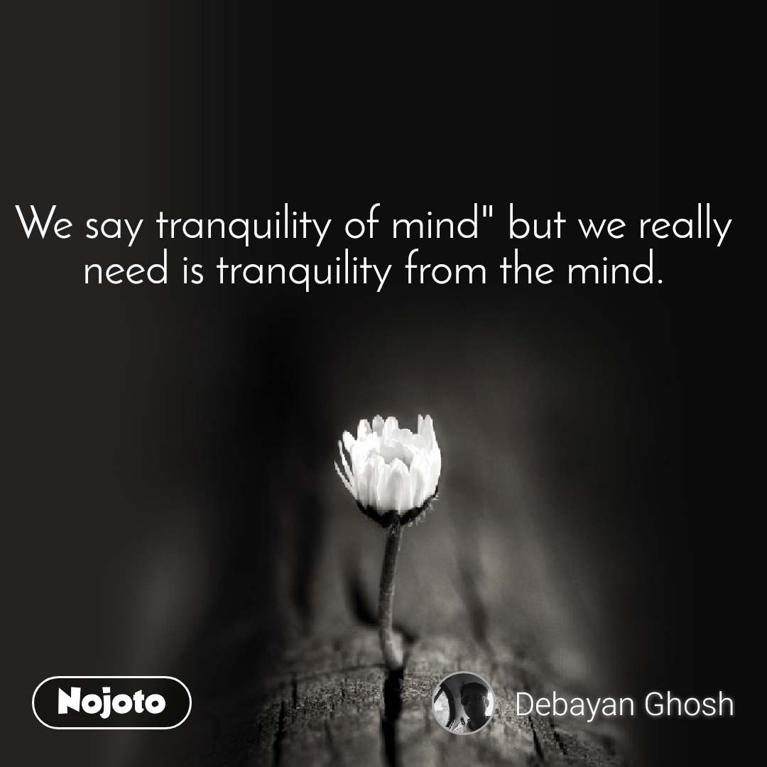 "We say tranquility of mind"" but we really need is tranquility from the mind."