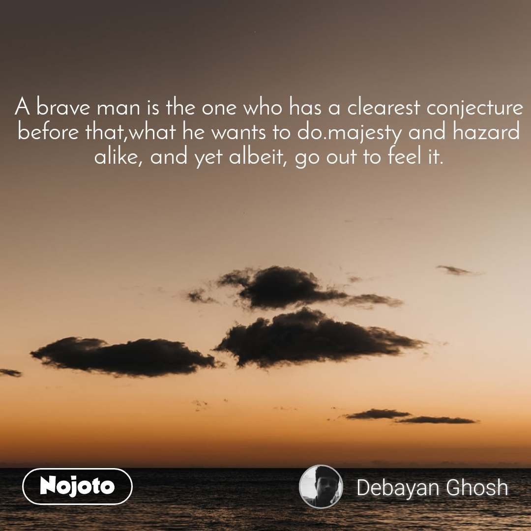 A brave man is the one who has a clearest conjecture before that,what he wants to do.majesty and hazard alike, and yet albeit, go out to feel it.