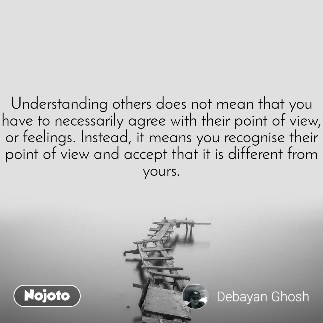 Understanding others does not mean that you have to necessarily agree with their point of view, or feelings. Instead, it means you recognise their point of view and accept that it is different from yours.