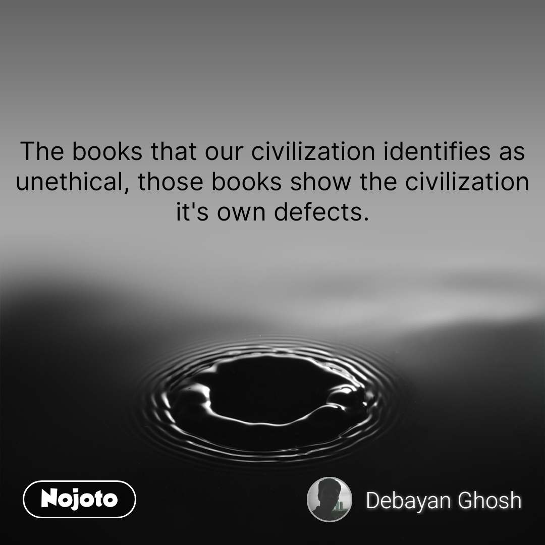 The books that our civilization identifies as unethical, those books show the civilization it's own defects.