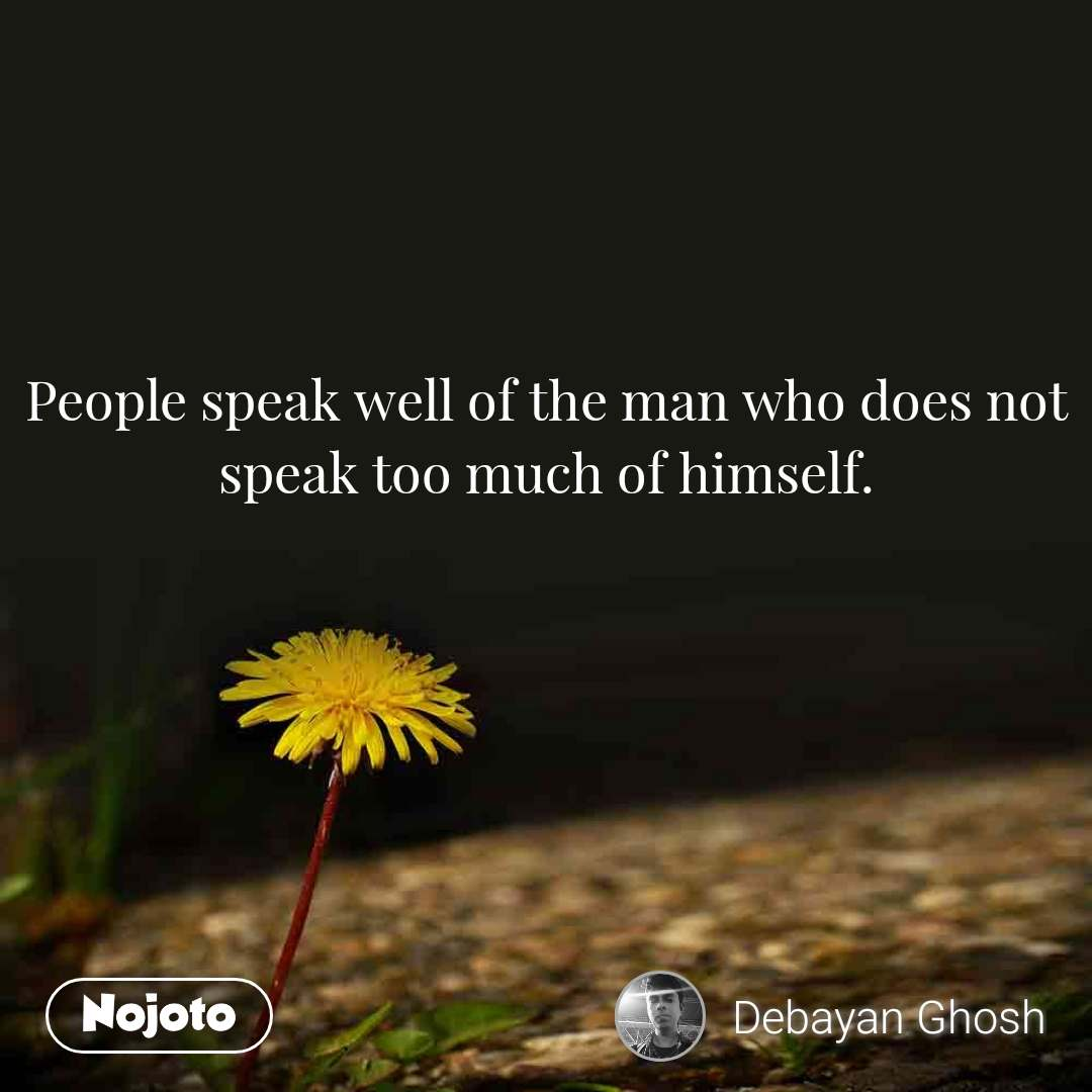 People speak well of the man who does not speak too much of himself.