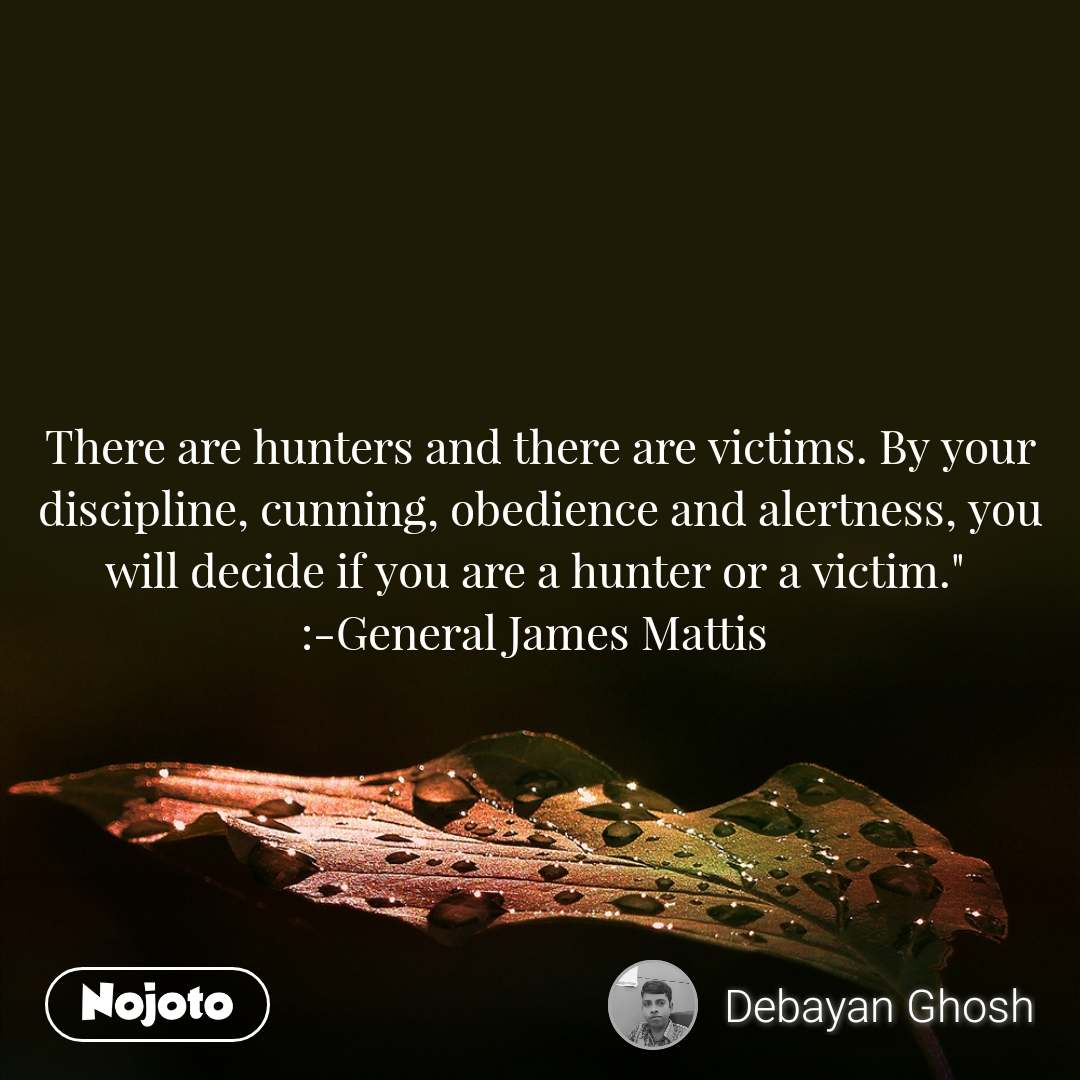 """There are hunters and there are victims. By your discipline, cunning, obedience and alertness, you will decide if you are a hunter or a victim.""""  :-General James Mattis"""