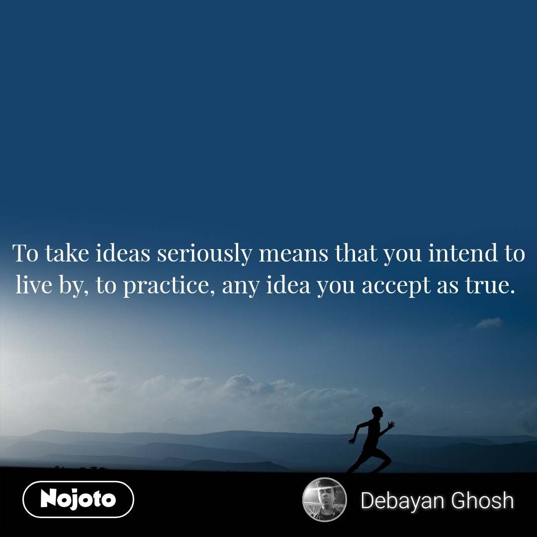 To take ideas seriously means that you intend to live by, to practice, any idea you accept as true.