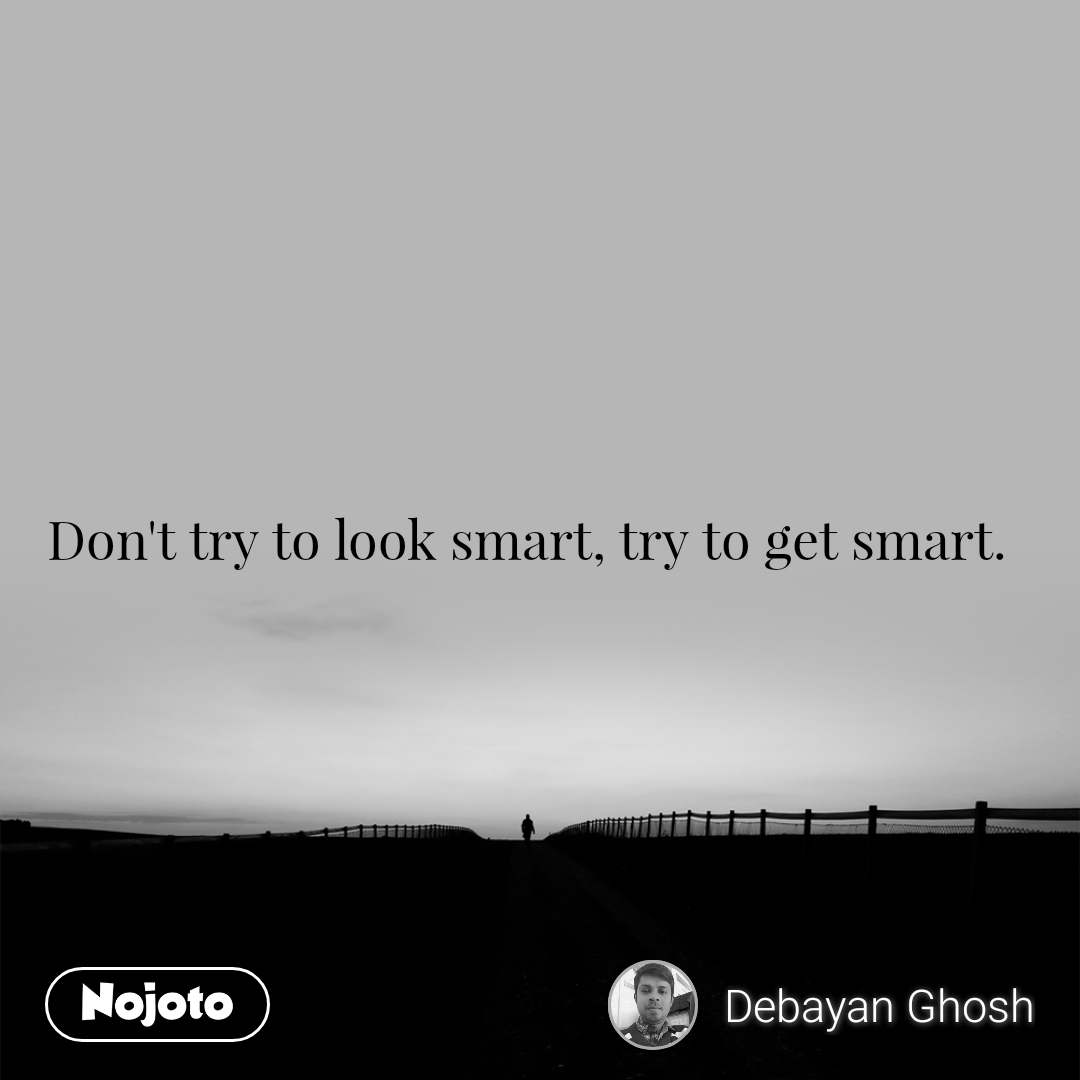 Don't try to look smart, try to get smart.