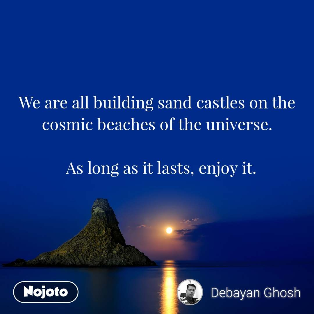 We are all building sand castles on the cosmic beaches of the universe.   As long as it lasts, enjoy it.