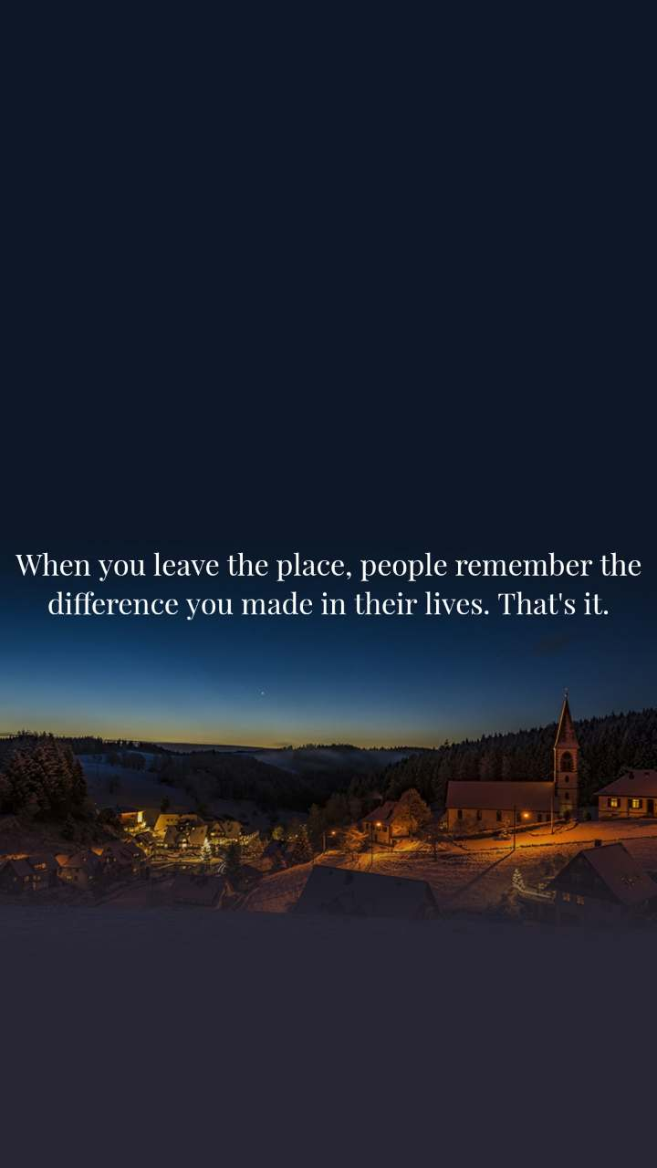 When you leave the place, people remember the difference you made in their lives. That's it.