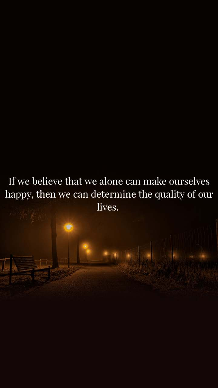 If we believe that we alone can make ourselves happy, then we can determine the quality of our lives.