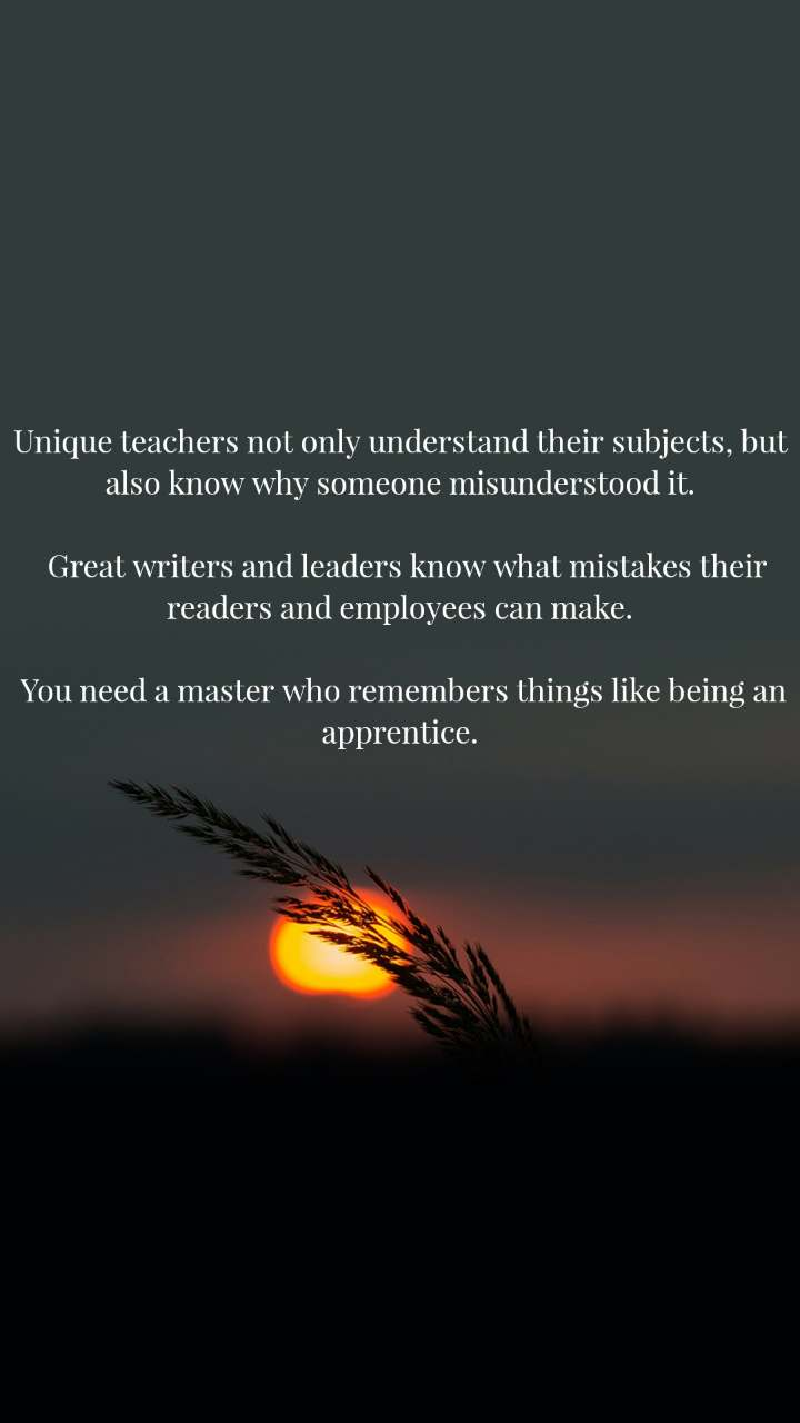 Unique teachers not only understand their subjects, but also know why someone misunderstood it.    Great writers and leaders know what mistakes their readers and employees can make.   You need a master who remembers things like being an apprentice.