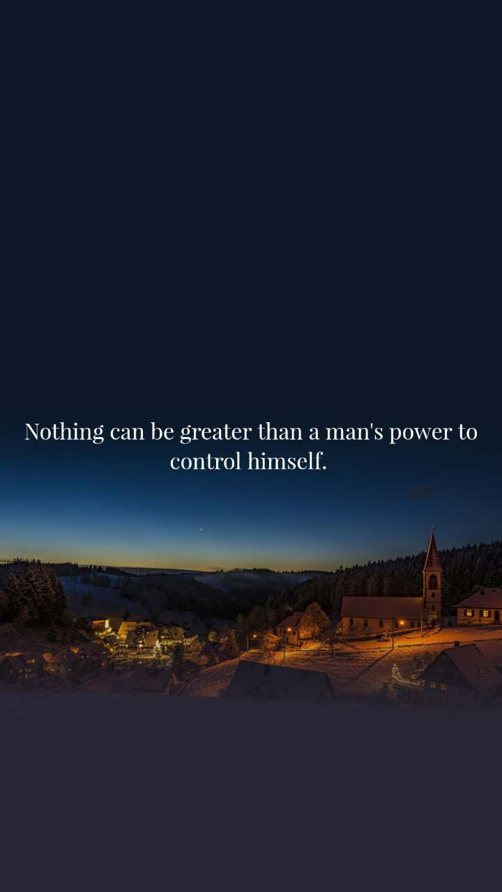 Nothing can be greater than a man's power to control himself.