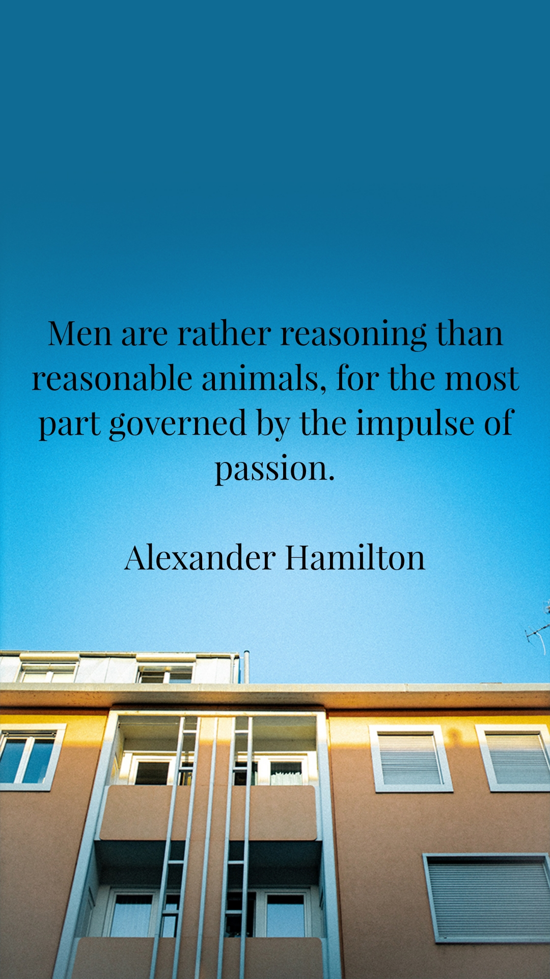 Men are rather reasoning than reasonable animals, for the most part governed by the impulse of passion.  Alexander Hamilton