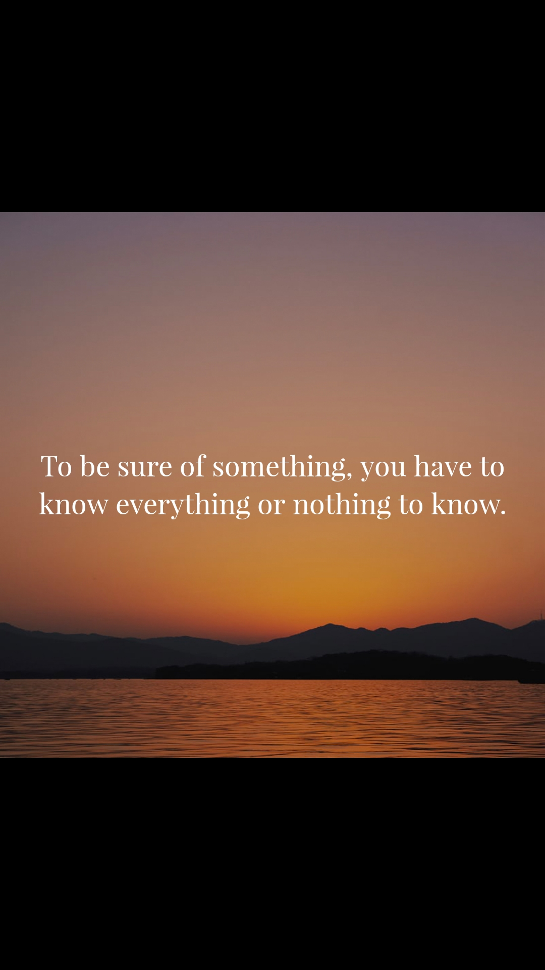 To be sure of something, you have to know everything or nothing to know.