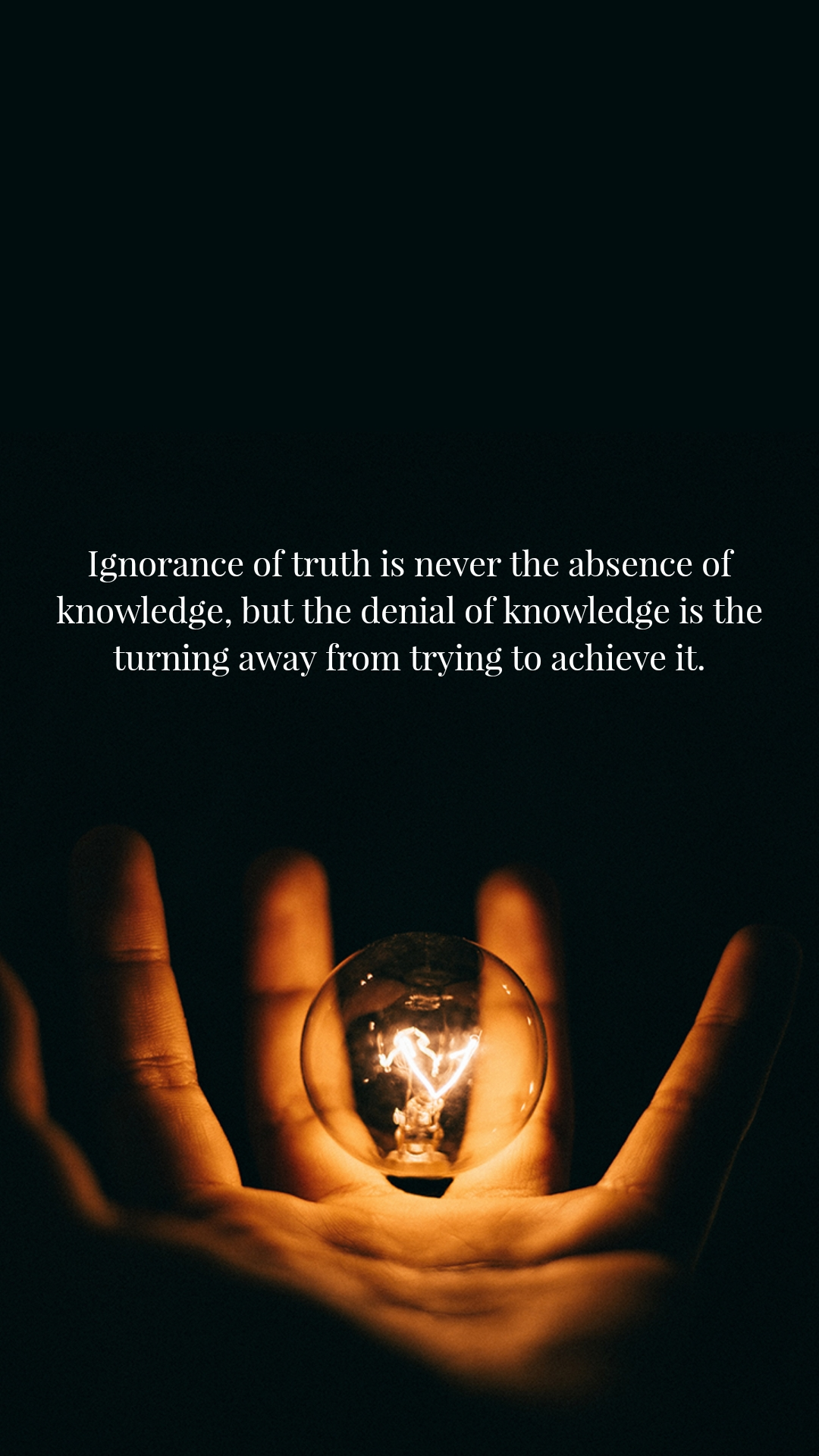 Ignorance of truth is never the absence of knowledge, but the denial of knowledge is the turning away from trying to achieve it.