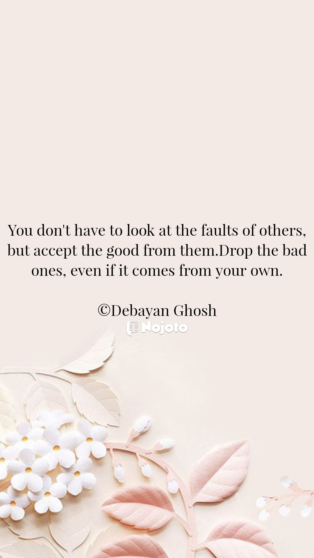 You don't have to look at the faults of others, but accept the good from them.Drop the bad ones, even if it comes from your own.  ©Debayan Ghosh