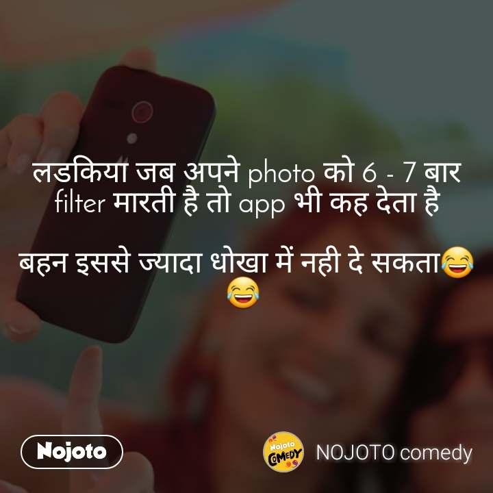 लडकिया जब अपने photo को 6 - 7 बार filter मारती है तो app भी कह देता है  बहन इससे ज्यादा धोखा में नही दे सकता😂😂
