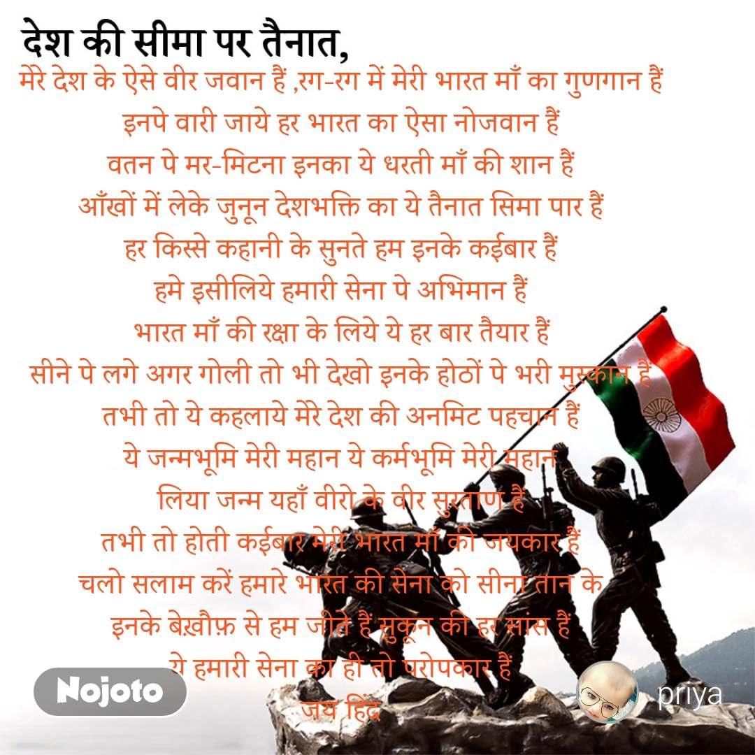 देश की सीमा पर तैनात, मेरे देश के ऐसे वीर जवान हैं ,रग-रग में मेरी भारत माँ का गुणगान हैं इनपे वारी जाये हर भारत का ऐसा नोजवान हैं वतन पे मर-मिटना इनका ये धरती माँ की शान हैं आँखों में लेके जुनून देशभक्ति का ये तैनात सिमा पार हैं हर किस्से कहानी के सुनते हम इनके कईबार हैं हमे इसीलिये हमारी सेना पे अभिमान हैं भारत माँ की रक्षा के लिये ये हर बार तैयार हैं सीने पे लगे अगर गोली तो भी देखो इनके होठों पे भरी मुस्कान हैं तभी तो ये कहलाये मेरे देश की अनमिट पहचान हैं ये जन्मभूमि मेरी महान ये कर्मभूमि मेरी महान लिया जन्म यहाँ वीरो के वीर सुरताण हैं तभी तो होती कईबार मेरी भारत माँ की जयकार हैं चलो सलाम करें हमारे भारत की सेना को सीना तान के इनके बेख़ौफ़ से हम जीते हैं सुकून की हर सांस हैं ये हमारी सेना का ही तो परोपकार हैं जय हिंद