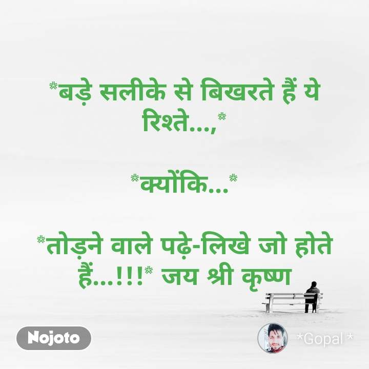 *बड़े सलीके से बिखरते हैं ये रिश्ते...,*  *क्योंकि...*  *तोड़ने वाले पढ़े-लिखे जो होते हैं...!!!* जय श्री कृष्ण