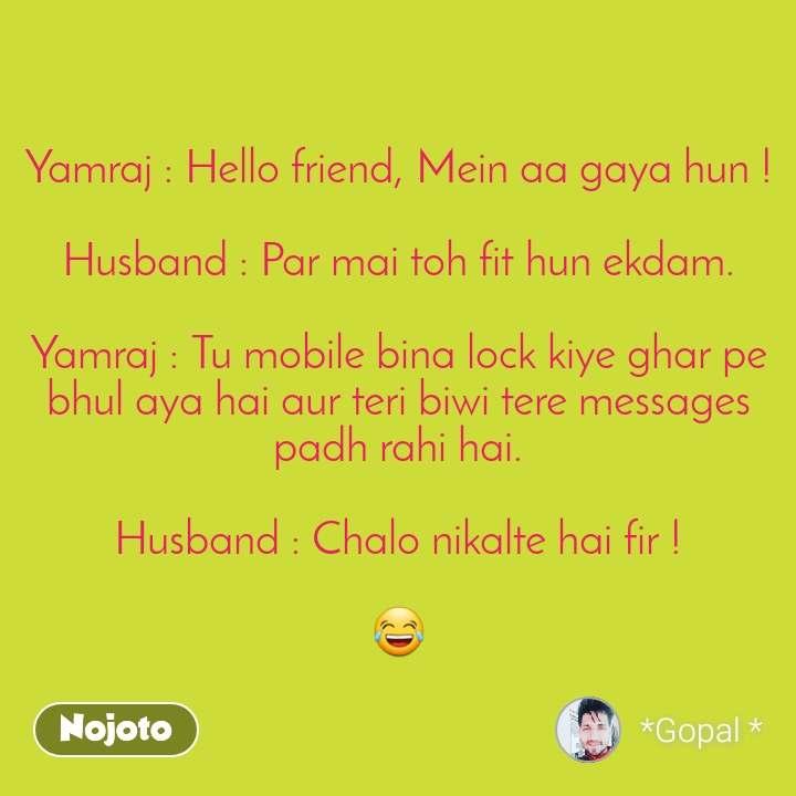 Yamraj : Hello friend, Mein aa gaya hun !  Husband : Par mai toh fit hun ekdam.  Yamraj : Tu mobile bina lock kiye ghar pe bhul aya hai aur teri biwi tere messages padh rahi hai.  Husband : Chalo nikalte hai fir !  😂