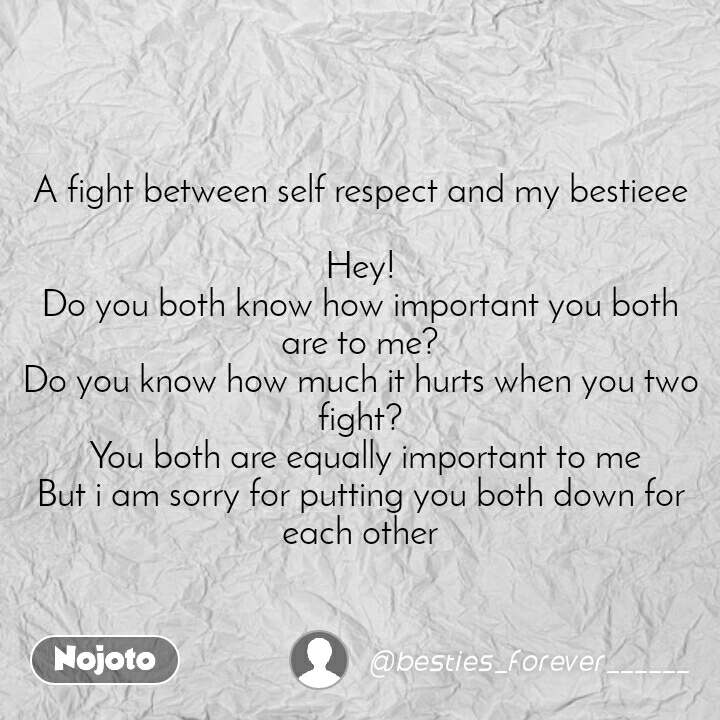 A fight between self respect and my bestieee  Hey! Do you both know how important you both are to me? Do you know how much it hurts when you two fight?  You both are equally important to me But i am sorry for putting you both down for each other