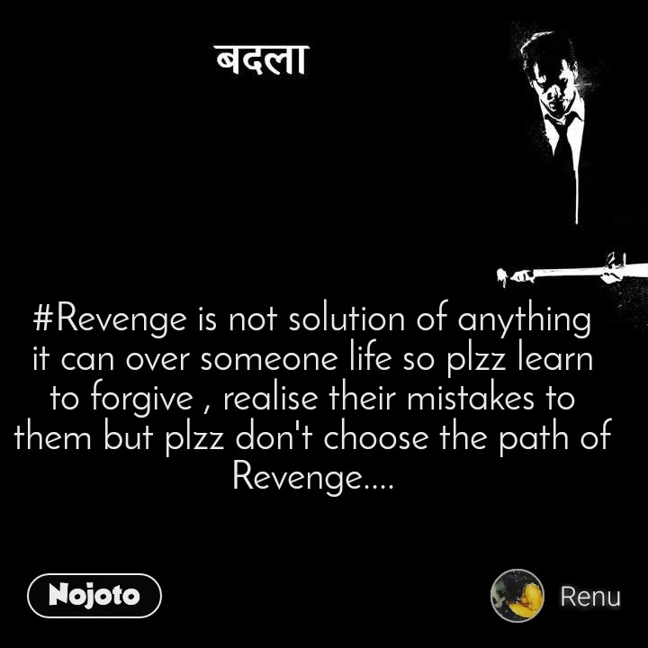#Revenge is not solution of anything it can over someone life so plzz learn to forgive , realise their mistakes to them but plzz don't choose the path of Revenge....