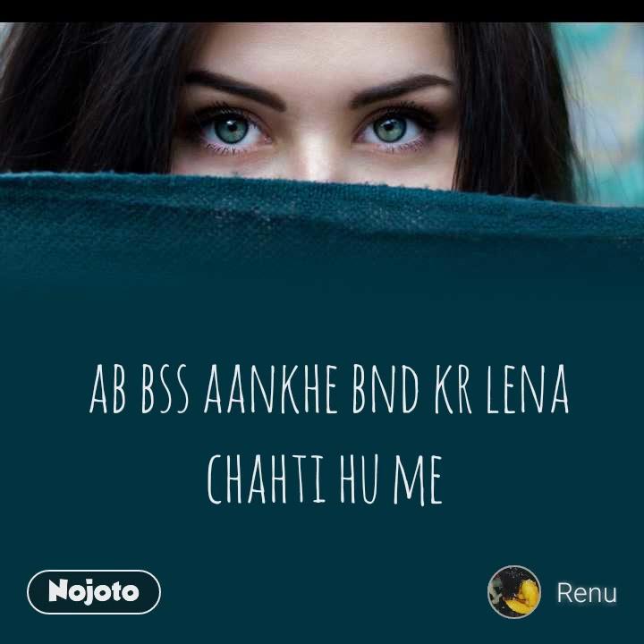 ab bss aankhe bnd kr lena chahti hu me